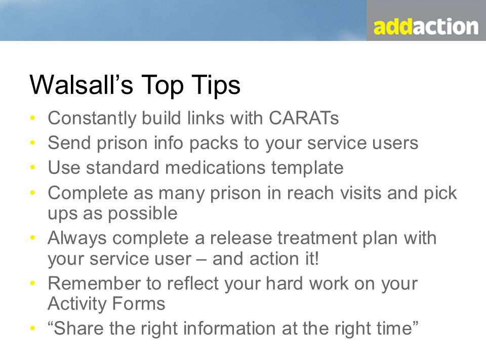Walsalls Top Tips Constantly build links with CARATs Send prison info packs to your service users Use standard medications template Complete as many prison in reach visits and pick ups as possible Always complete a release treatment plan with your service user – and action it.