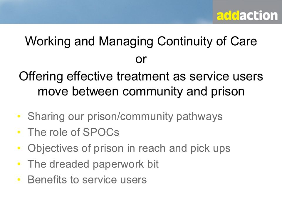 Community Prison Community Pathways (the dream) Service user goes to prison Locate prison, fax DIR, make contact with CARATS Send prison pack to service user Confirm release date Organise prison in reach or clinic Allocation of keyworker Arrange release appointments and meds as required Arrange prison pick up as required Continue to engage in the community The right people sharing the right information at the right time