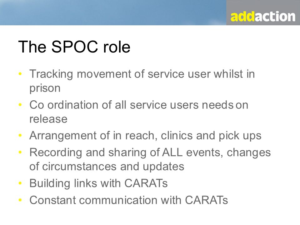 The SPOC role Tracking movement of service user whilst in prison Co ordination of all service users needs on release Arrangement of in reach, clinics and pick ups Recording and sharing of ALL events, changes of circumstances and updates Building links with CARATs Constant communication with CARATs