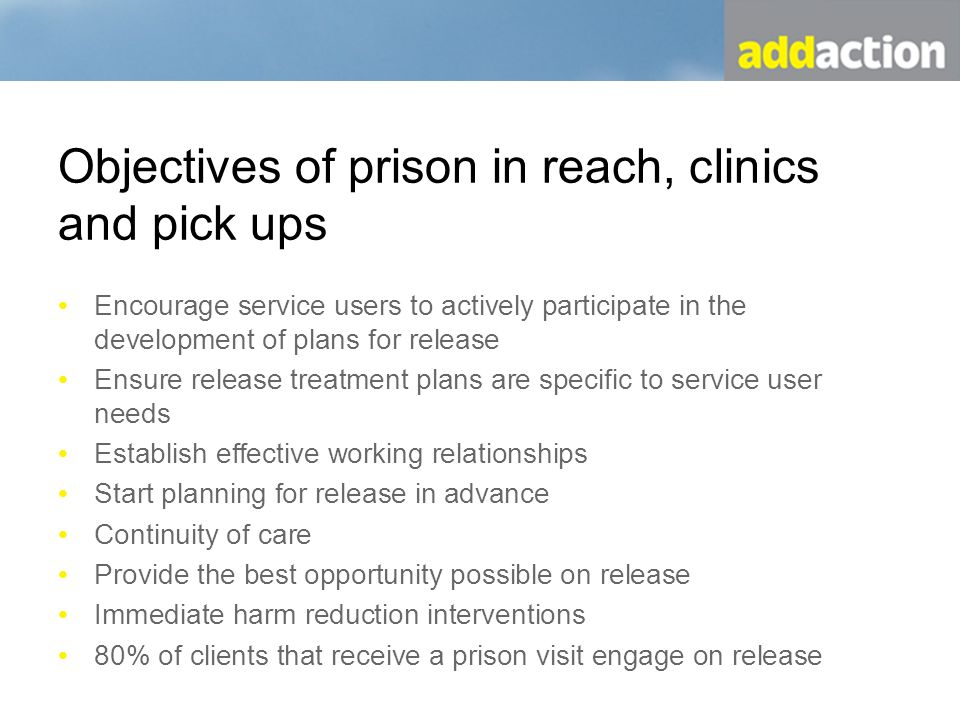 Objectives of prison in reach, clinics and pick ups Encourage service users to actively participate in the development of plans for release Ensure release treatment plans are specific to service user needs Establish effective working relationships Start planning for release in advance Continuity of care Provide the best opportunity possible on release Immediate harm reduction interventions 80% of clients that receive a prison visit engage on release