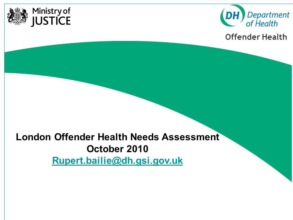 Offender Health London Offender Health Needs Assessment October 2010 Rupert.bailie@dh.gsi.gov.uk