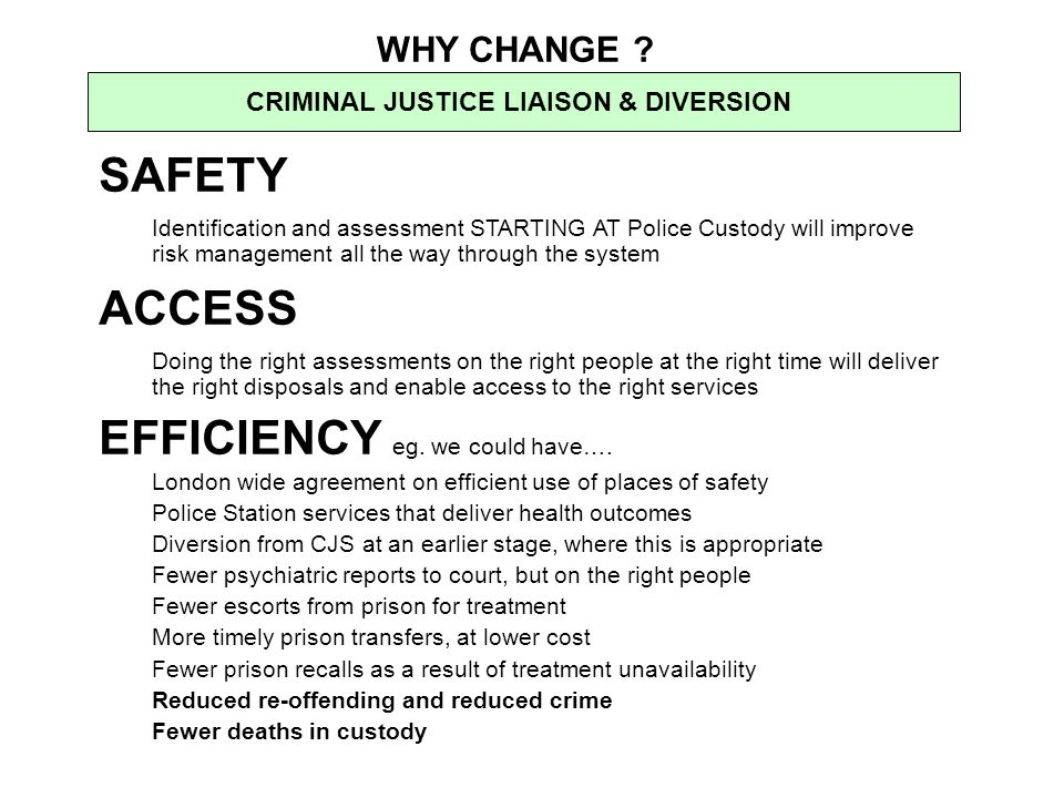 WHY CHANGE ? CRIMINAL JUSTICE LIAISON & DIVERSION SAFETY Identification and assessment STARTING AT Police Custody will improve risk management all the