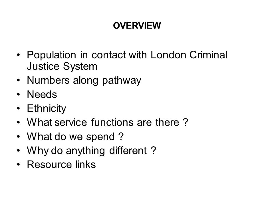 OVERVIEW Population in contact with London Criminal Justice System Numbers along pathway Needs Ethnicity What service functions are there ? What do we