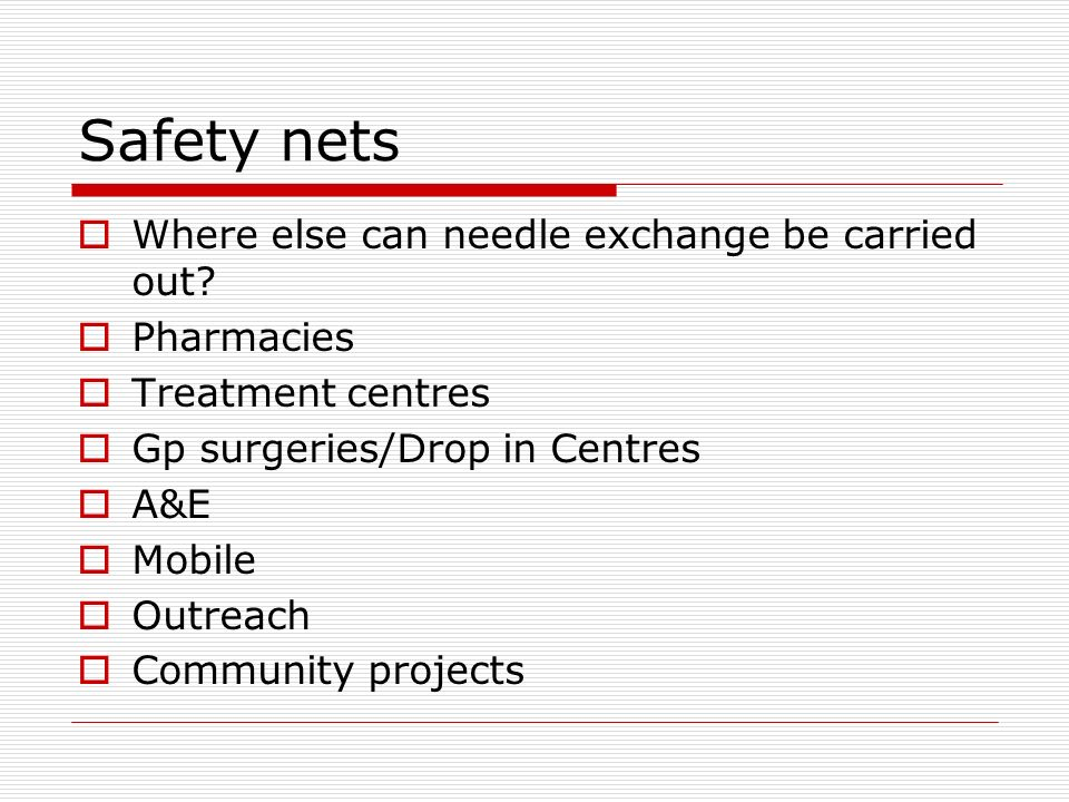 Safety nets Where else can needle exchange be carried out? Pharmacies Treatment centres Gp surgeries/Drop in Centres A&E Mobile Outreach Community pro