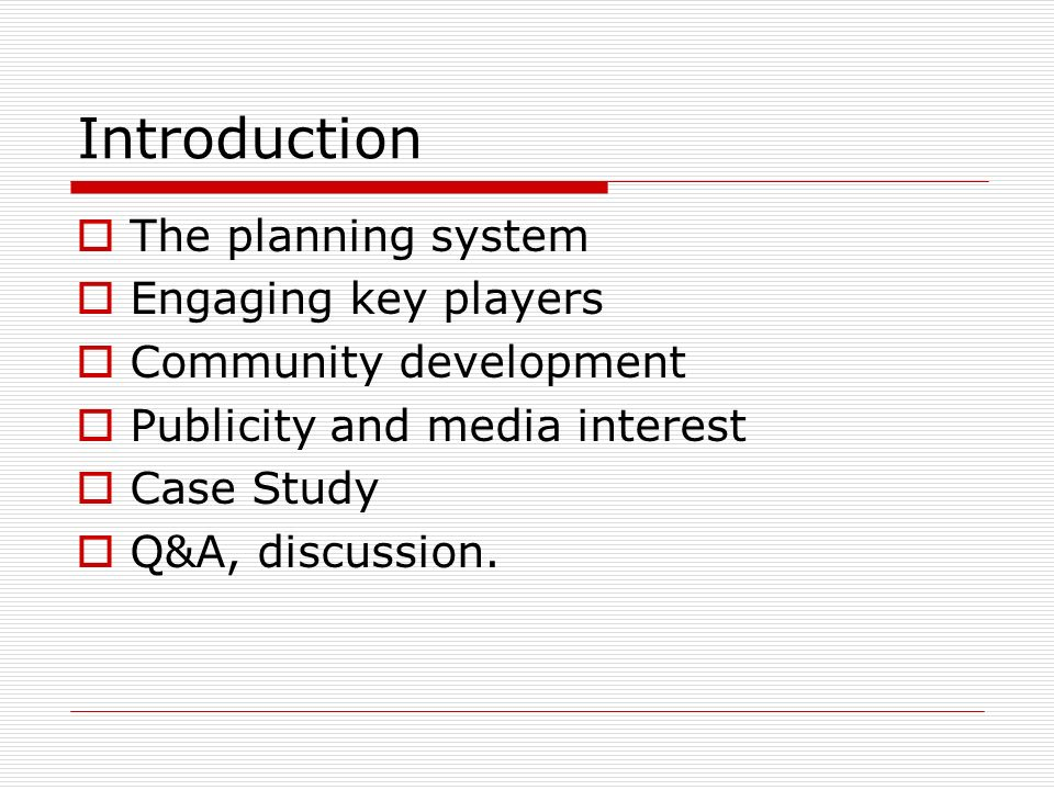 Introduction The planning system Engaging key players Community development Publicity and media interest Case Study Q&A, discussion.