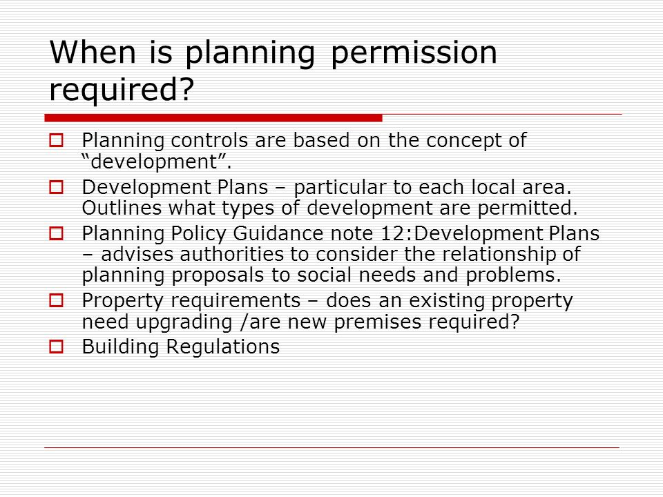 When is planning permission required? Planning controls are based on the concept of development. Development Plans – particular to each local area. Ou