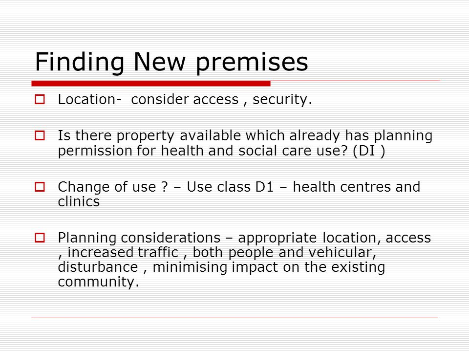 Finding New premises Location- consider access, security. Is there property available which already has planning permission for health and social care