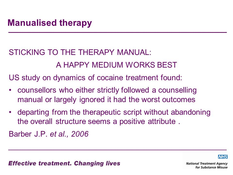 Manualised therapy STICKING TO THE THERAPY MANUAL: A HAPPY MEDIUM WORKS BEST US study on dynamics of cocaine treatment found: counsellors who either strictly followed a counselling manual or largely ignored it had the worst outcomes departing from the therapeutic script without abandoning the overall structure seems a positive attribute.