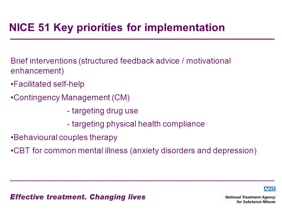 NICE 51 Key priorities for implementation Brief interventions (structured feedback advice / motivational enhancement) Facilitated self-help Contingency Management (CM) - targeting drug use - targeting physical health compliance Behavioural couples therapy CBT for common mental illness (anxiety disorders and depression)