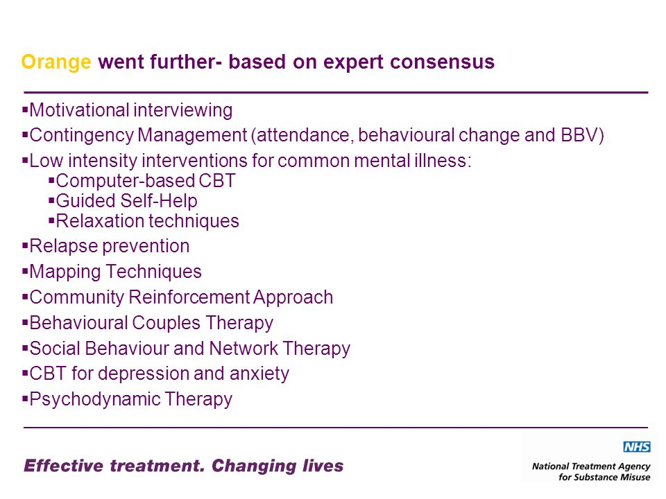Orange went further- based on expert consensus Motivational interviewing Contingency Management (attendance, behavioural change and BBV) Low intensity interventions for common mental illness: Computer-based CBT Guided Self-Help Relaxation techniques Relapse prevention Mapping Techniques Community Reinforcement Approach Behavioural Couples Therapy Social Behaviour and Network Therapy CBT for depression and anxiety Psychodynamic Therapy