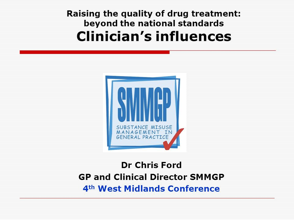 Raising the quality of drug treatment: beyond the national standards Clinicians influences Dr Chris Ford GP and Clinical Director SMMGP 4 th West Midlands Conference