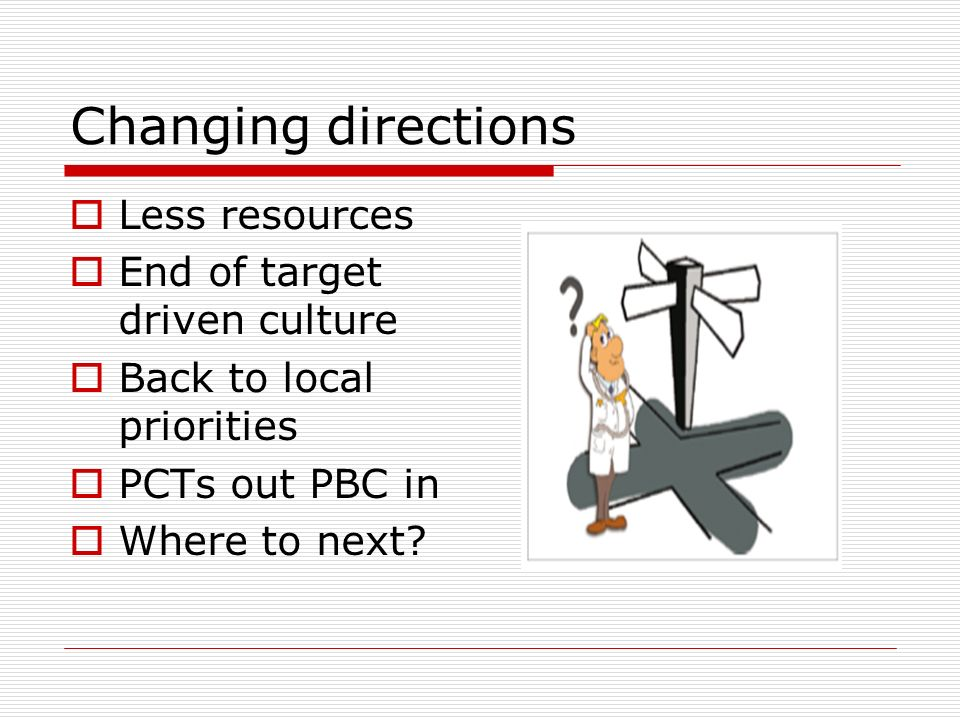 Changing directions Less resources End of target driven culture Back to local priorities PCTs out PBC in Where to next