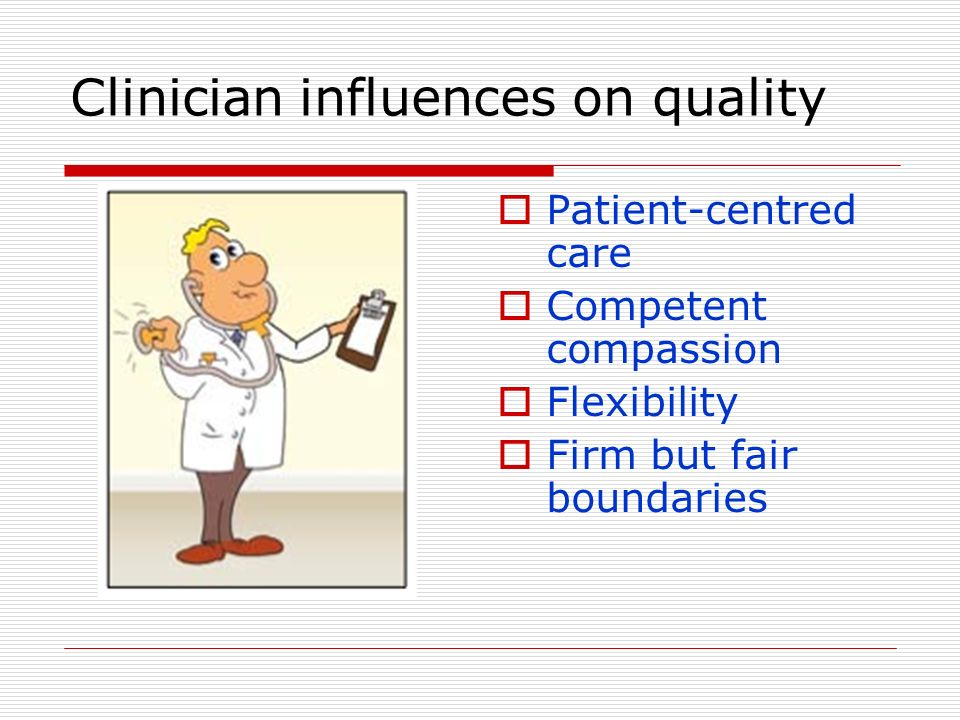 Clinician influences on quality Patient-centred care Competent compassion Flexibility Firm but fair boundaries