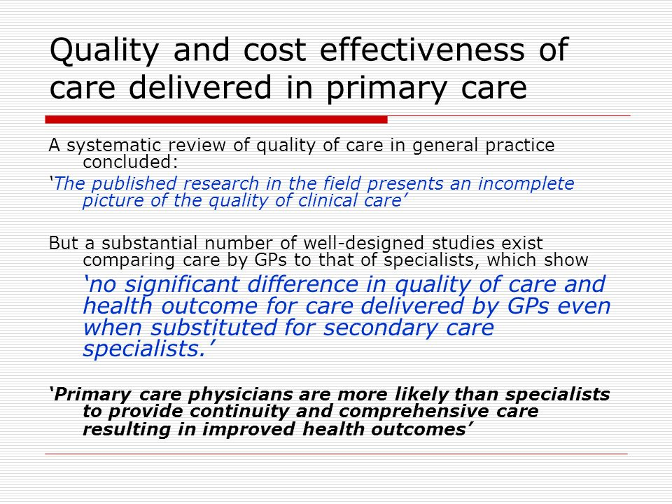 Quality and cost effectiveness of care delivered in primary care A systematic review of quality of care in general practice concluded: The published research in the field presents an incomplete picture of the quality of clinical care But a substantial number of well-designed studies exist comparing care by GPs to that of specialists, which show no significant difference in quality of care and health outcome for care delivered by GPs even when substituted for secondary care specialists.