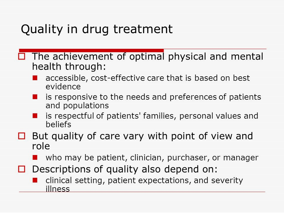 Quality in drug treatment The achievement of optimal physical and mental health through: accessible, cost-effective care that is based on best evidence is responsive to the needs and preferences of patients and populations is respectful of patients families, personal values and beliefs But quality of care vary with point of view and role who may be patient, clinician, purchaser, or manager Descriptions of quality also depend on: clinical setting, patient expectations, and severity illness