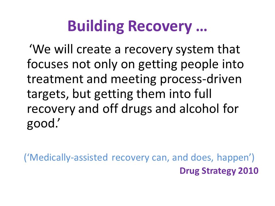 Building Recovery … We will create a recovery system that focuses not only on getting people into treatment and meeting process-driven targets, but getting them into full recovery and off drugs and alcohol for good.