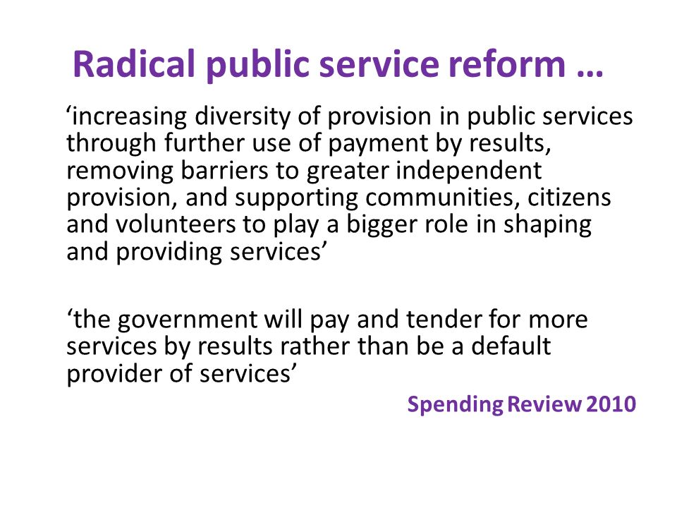 Radical public service reform … increasing diversity of provision in public services through further use of payment by results, removing barriers to g