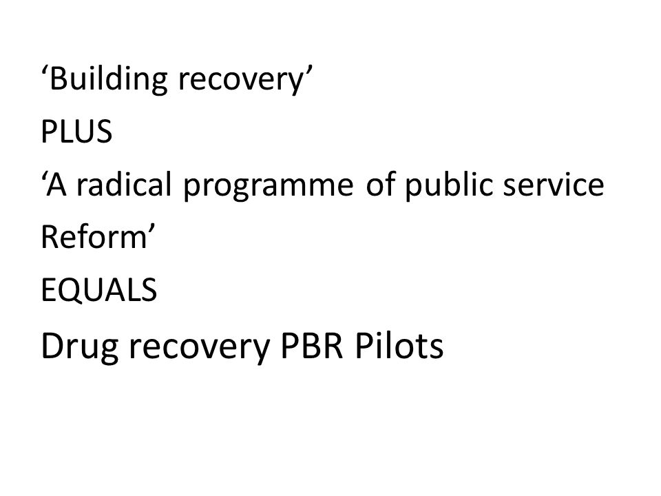 Building recovery PLUS A radical programme of public service Reform EQUALS Drug recovery PBR Pilots