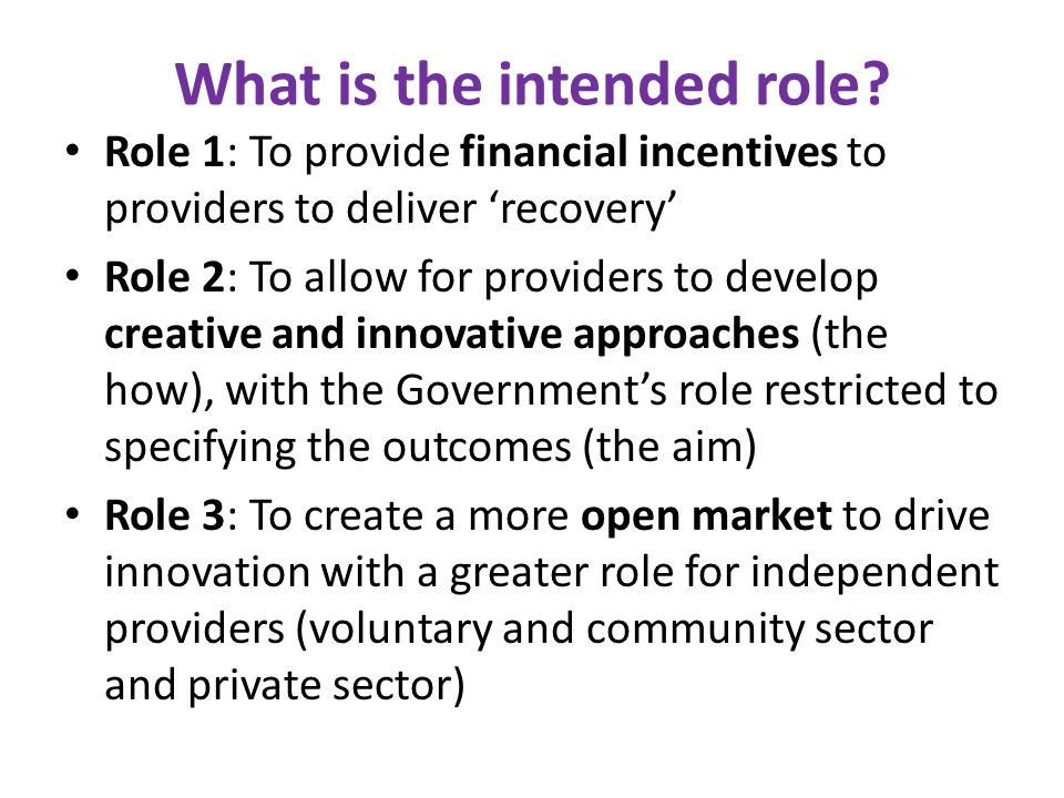 What is the intended role? Role 1: To provide financial incentives to providers to deliver recovery Role 2: To allow for providers to develop creative