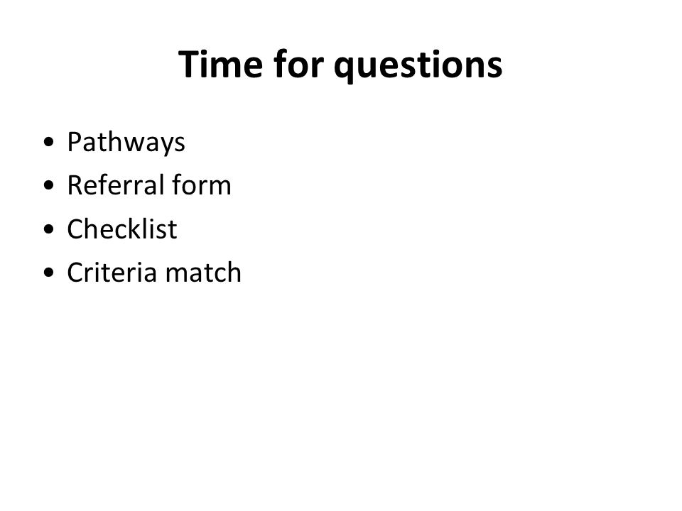 Time for questions Pathways Referral form Checklist Criteria match