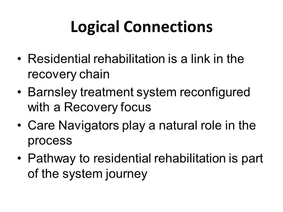 Logical Connections Residential rehabilitation is a link in the recovery chain Barnsley treatment system reconfigured with a Recovery focus Care Navig