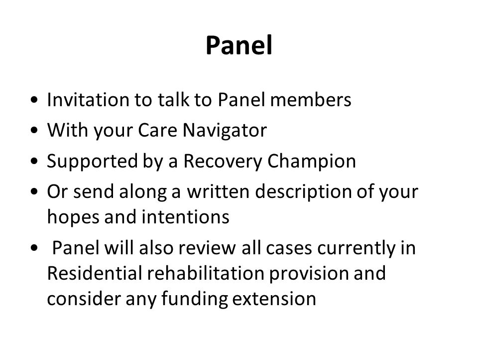 Panel Invitation to talk to Panel members With your Care Navigator Supported by a Recovery Champion Or send along a written description of your hopes