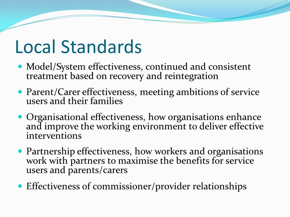 Local Standards Model/System effectiveness, continued and consistent treatment based on recovery and reintegration Parent/Carer effectiveness, meeting ambitions of service users and their families Organisational effectiveness, how organisations enhance and improve the working environment to deliver effective interventions Partnership effectiveness, how workers and organisations work with partners to maximise the benefits for service users and parents/carers Effectiveness of commissioner/provider relationships