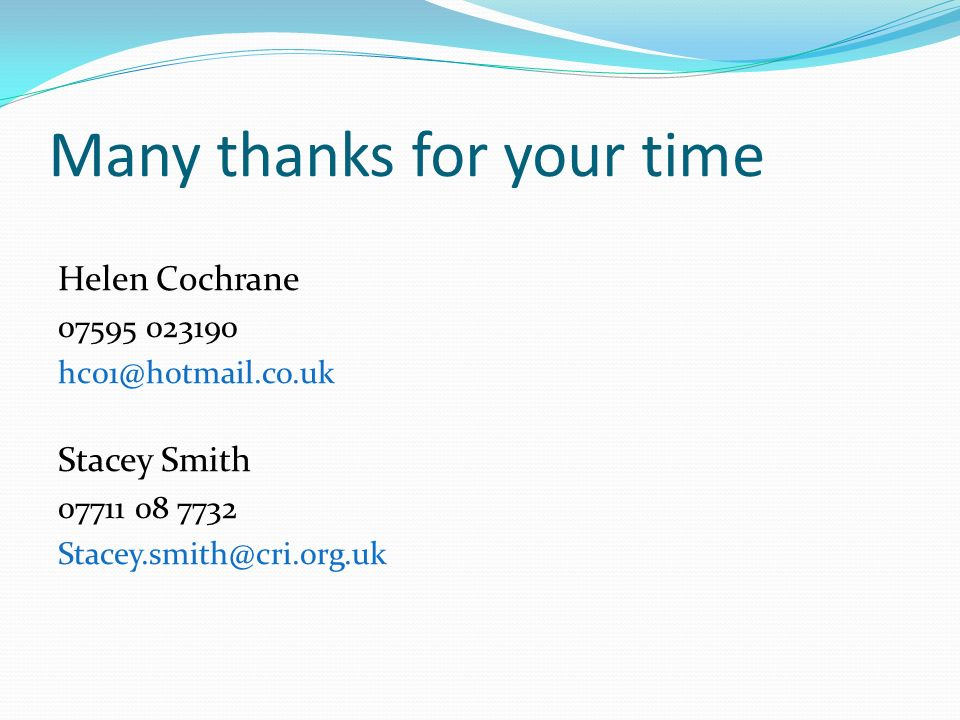 Many thanks for your time Helen Cochrane 07595 023190 hc01@hotmail.co.uk Stacey Smith 07711 08 7732 Stacey.smith@cri.org.uk