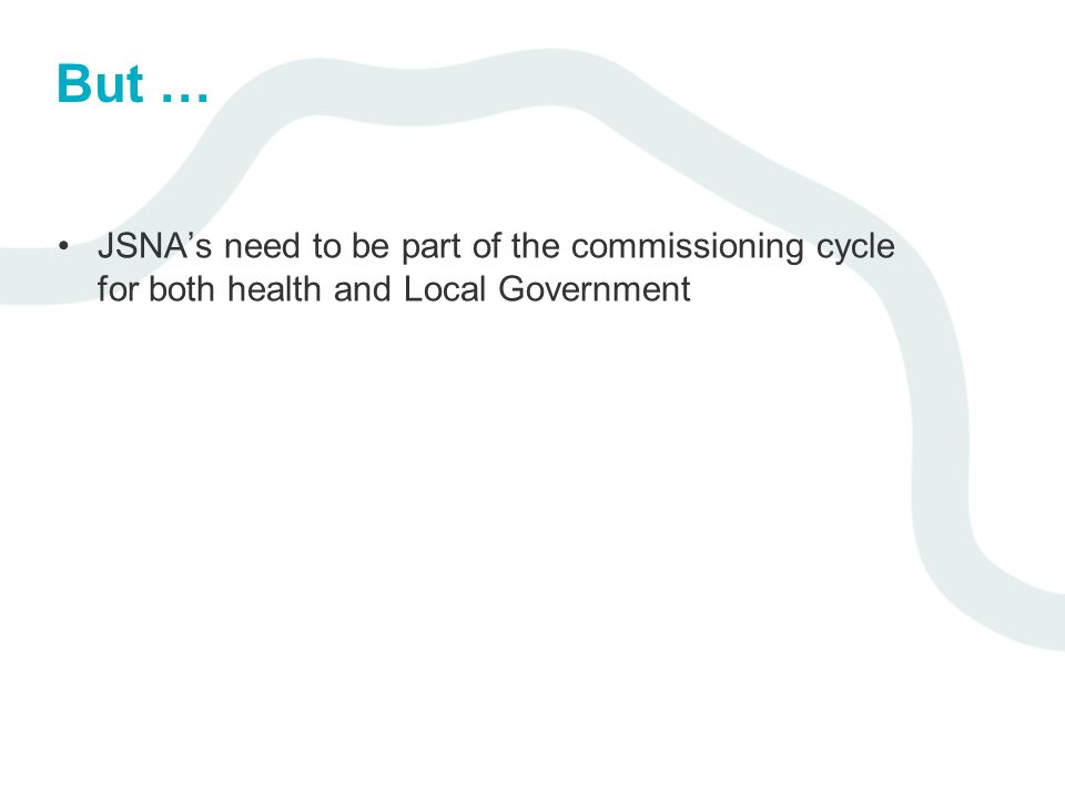 But … JSNAs need to be part of the commissioning cycle for both health and Local Government