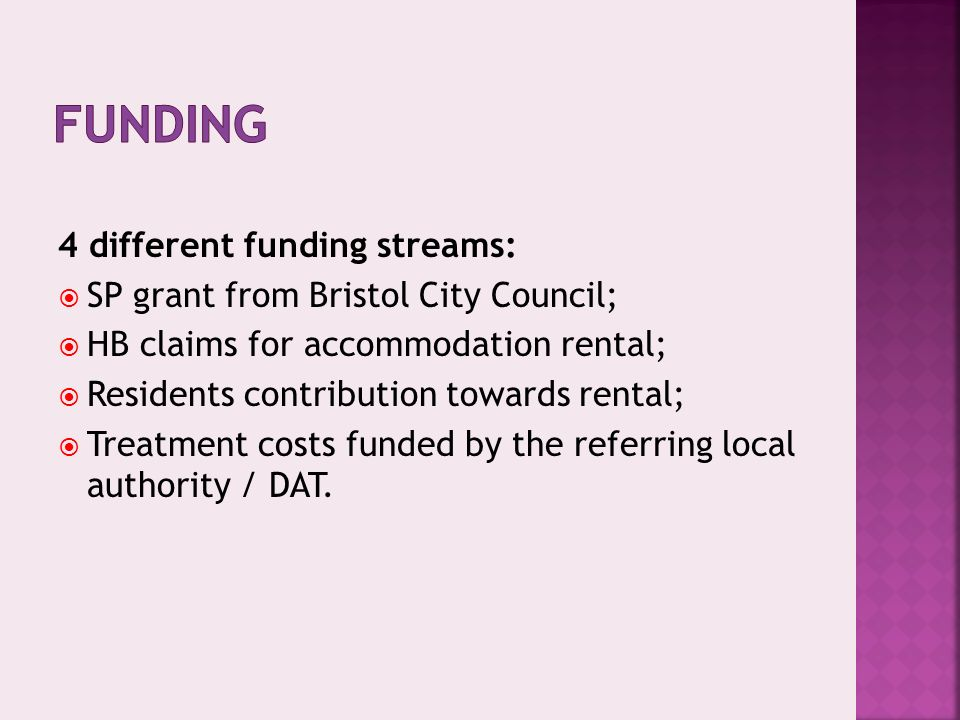 4 different funding streams: SP grant from Bristol City Council; HB claims for accommodation rental; Residents contribution towards rental; Treatment costs funded by the referring local authority / DAT.