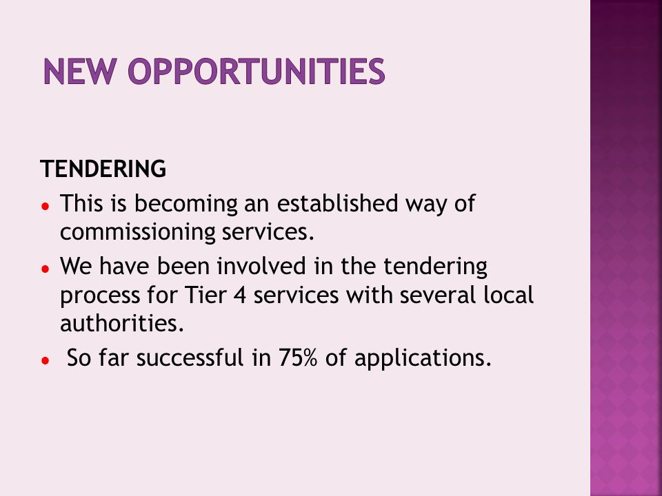 TENDERING This is becoming an established way of commissioning services. We have been involved in the tendering process for Tier 4 services with sever