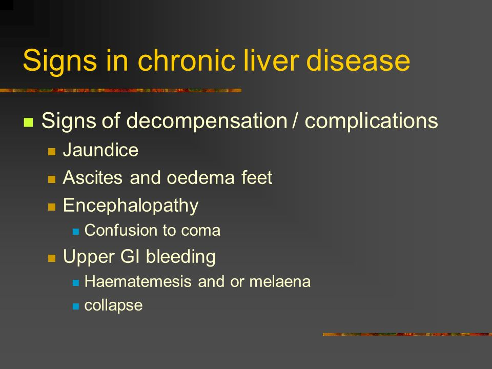 Signs in chronic liver disease Signs of decompensation / complications Jaundice Ascites and oedema feet Encephalopathy Confusion to coma Upper GI blee