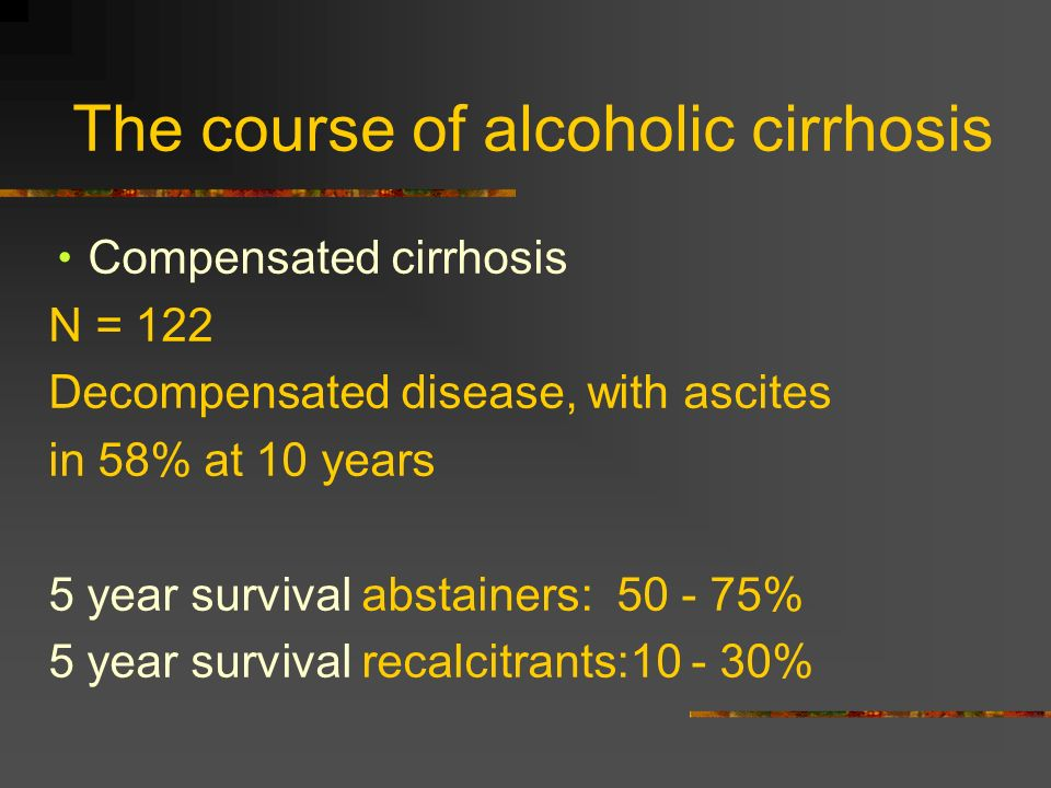The course of alcoholic cirrhosis Compensated cirrhosis N = 122 Decompensated disease, with ascites in 58% at 10 years 5 year survival abstainers: 50
