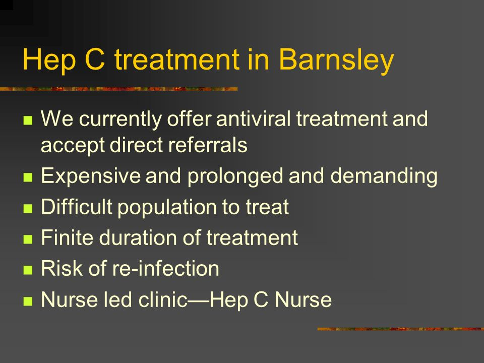 Hep C treatment in Barnsley We currently offer antiviral treatment and accept direct referrals Expensive and prolonged and demanding Difficult populat