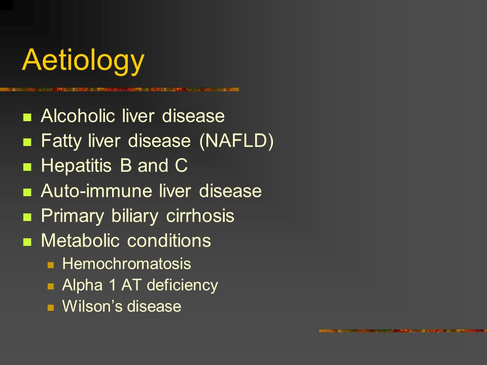 Aetiology Alcoholic liver disease Fatty liver disease (NAFLD) Hepatitis B and C Auto-immune liver disease Primary biliary cirrhosis Metabolic conditio
