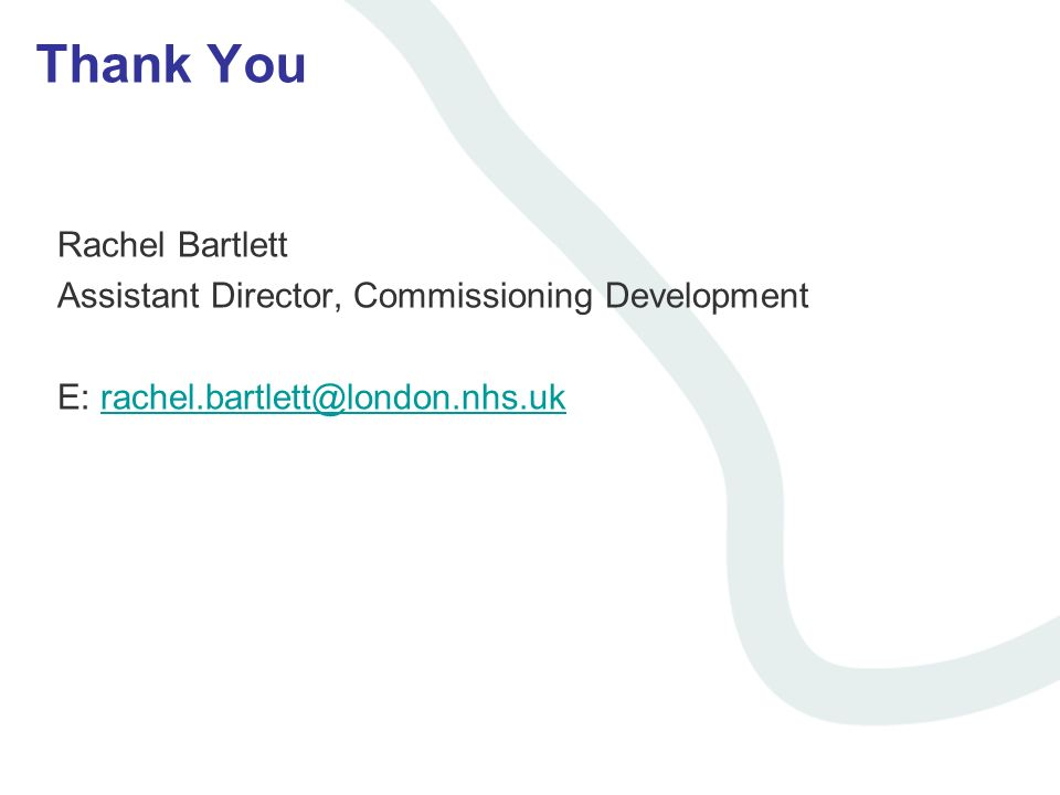 Thank You Rachel Bartlett Assistant Director, Commissioning Development E: rachel.bartlett@london.nhs.ukrachel.bartlett@london.nhs.uk