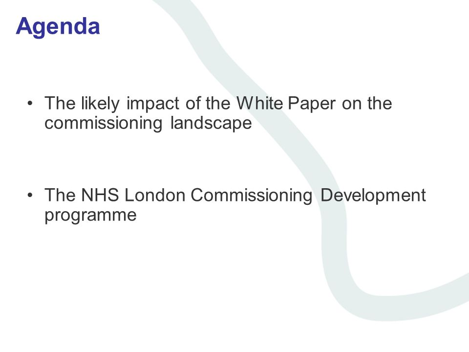 Agenda The likely impact of the White Paper on the commissioning landscape The NHS London Commissioning Development programme