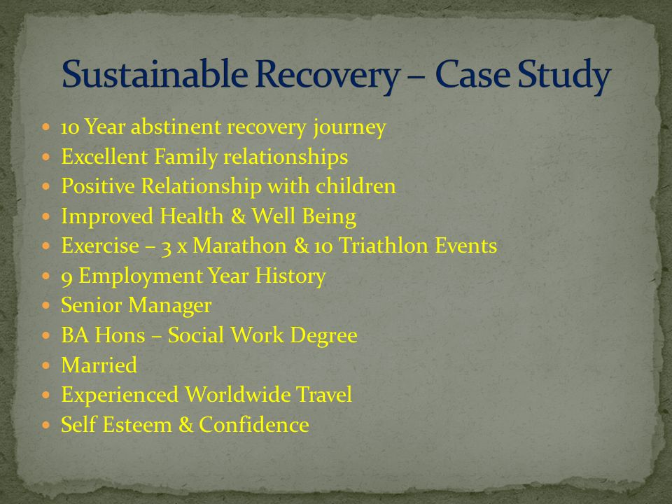 10 Year abstinent recovery journey Excellent Family relationships Positive Relationship with children Improved Health & Well Being Exercise – 3 x Marathon & 10 Triathlon Events 9 Employment Year History Senior Manager BA Hons – Social Work Degree Married Experienced Worldwide Travel Self Esteem & Confidence