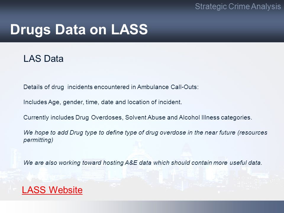 Drugs Data on LASS Strategic Crime Analysis LAS Data Details of drug incidents encountered in Ambulance Call-Outs: Includes Age, gender, time, date and location of incident.