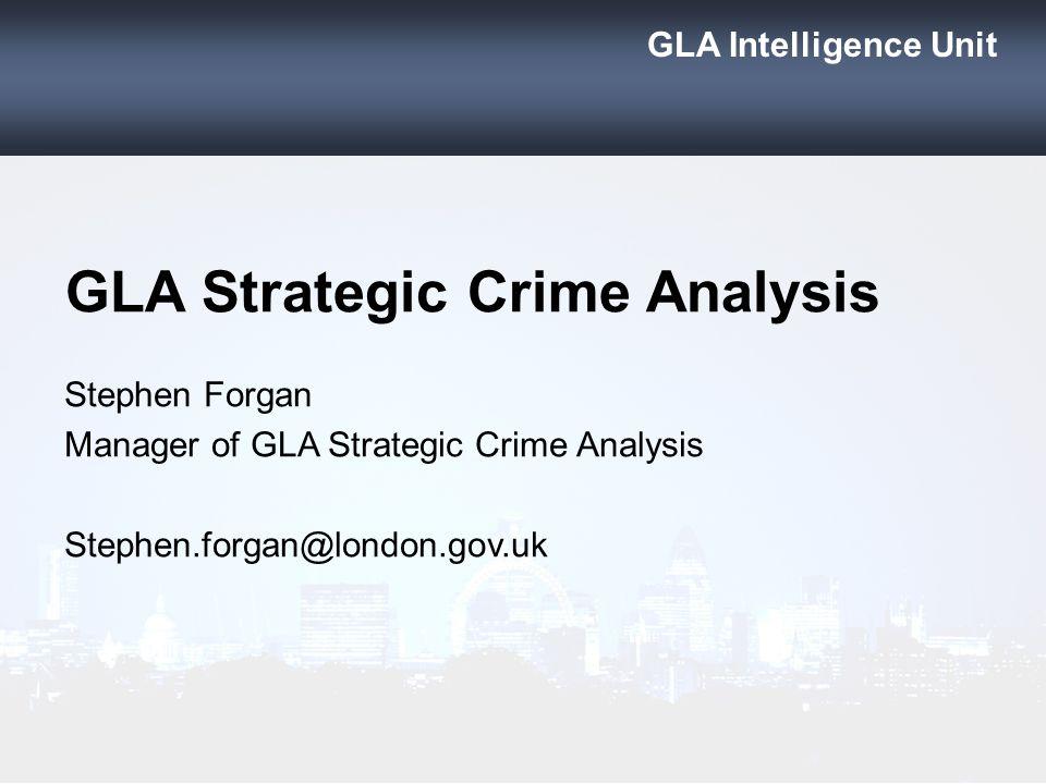 GLA Intelligence Unit GLA Strategic Crime Analysis Stephen Forgan Manager of GLA Strategic Crime Analysis Stephen.forgan@london.gov.uk