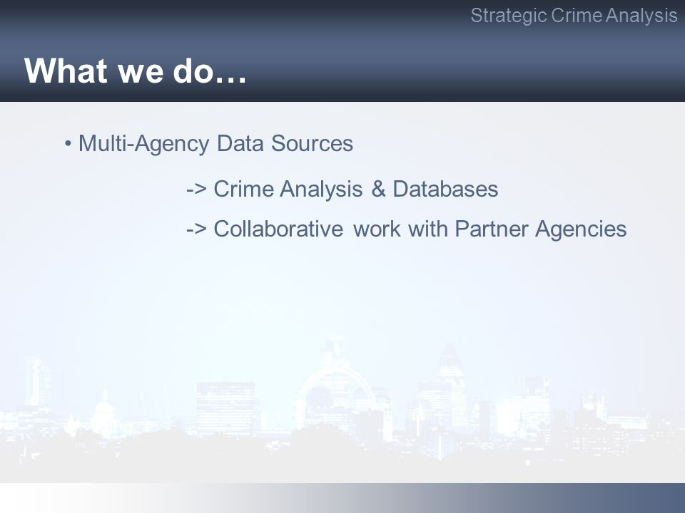 What we do… Strategic Crime Analysis Multi-Agency Data Sources -> Collaborative work with Partner Agencies -> Crime Analysis & Databases