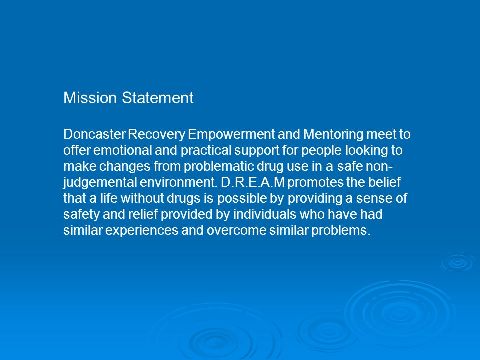 Mission Statement Doncaster Recovery Empowerment and Mentoring meet to offer emotional and practical support for people looking to make changes from problematic drug use in a safe non- judgemental environment.