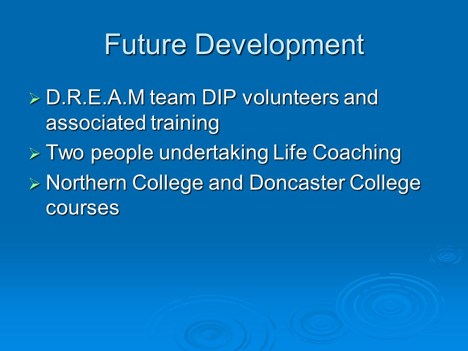 Future Development D.R.E.A.M team DIP volunteers and associated training D.R.E.A.M team DIP volunteers and associated training Two people undertaking Life Coaching Two people undertaking Life Coaching Northern College and Doncaster College courses Northern College and Doncaster College courses