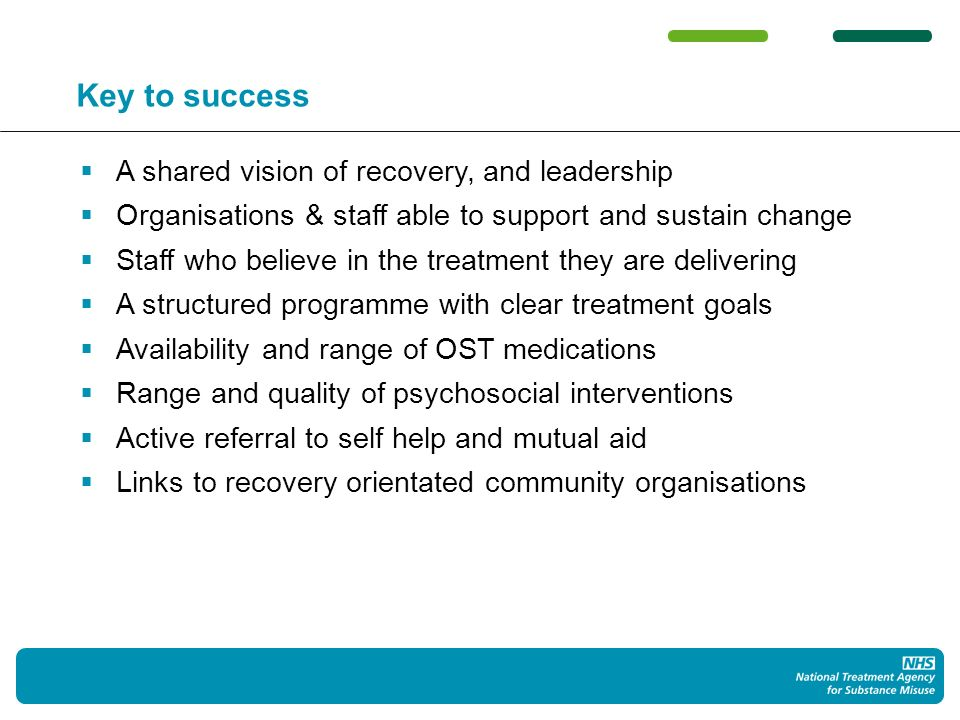 Key to success A shared vision of recovery, and leadership Organisations & staff able to support and sustain change Staff who believe in the treatment they are delivering A structured programme with clear treatment goals Availability and range of OST medications Range and quality of psychosocial interventions Active referral to self help and mutual aid Links to recovery orientated community organisations