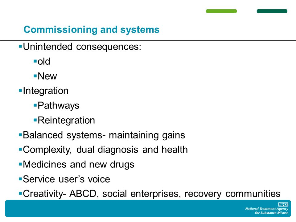 73 Commissioning and systems Unintended consequences: old New Integration Pathways Reintegration Balanced systems- maintaining gains Complexity, dual diagnosis and health Medicines and new drugs Service users voice Creativity- ABCD, social enterprises, recovery communities