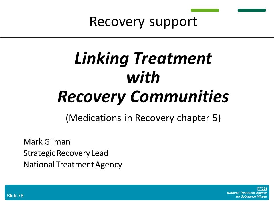 Slide 78 Recovery support Linking Treatment with Recovery Communities (Medications in Recovery chapter 5) Mark Gilman Strategic Recovery Lead National Treatment Agency