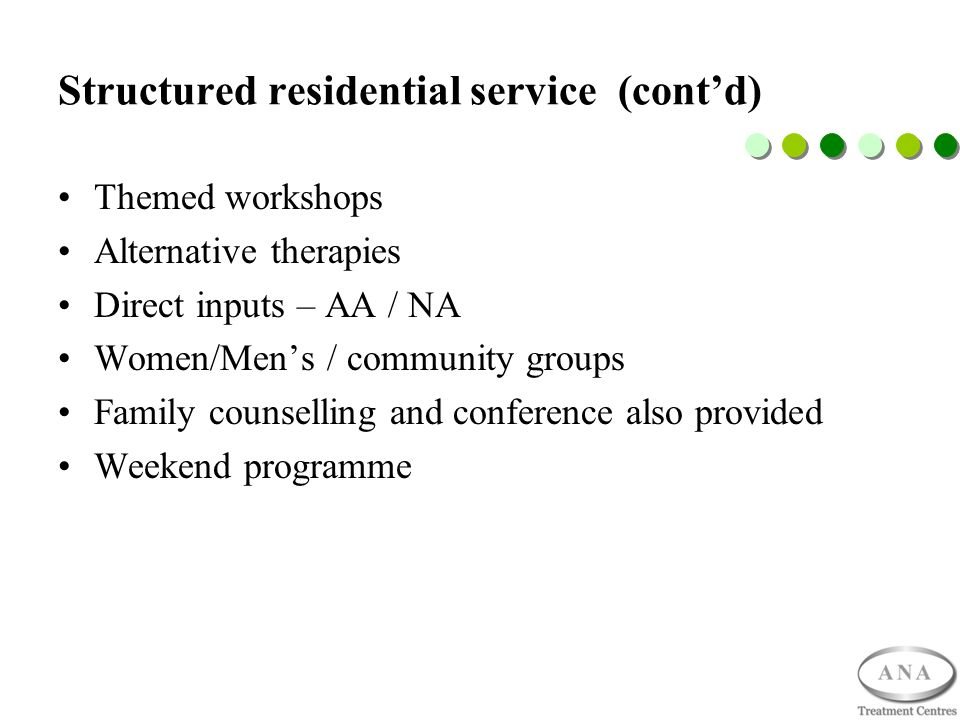 Structured residential service (contd) Themed workshops Alternative therapies Direct inputs – AA / NA Women/Mens / community groups Family counselling and conference also provided Weekend programme