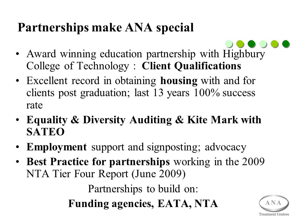 Partnerships make ANA special Award winning education partnership with Highbury College of Technology : Client Qualifications Excellent record in obtaining housing with and for clients post graduation; last 13 years 100% success rate Equality & Diversity Auditing & Kite Mark with SATEO Employment support and signposting; advocacy Best Practice for partnerships working in the 2009 NTA Tier Four Report (June 2009) Partnerships to build on: Funding agencies, EATA, NTA