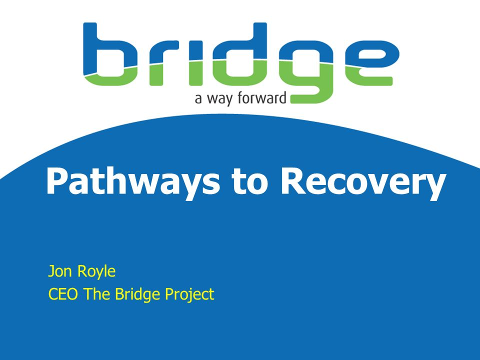 Pathways to Recovery Jon Royle CEO The Bridge Project