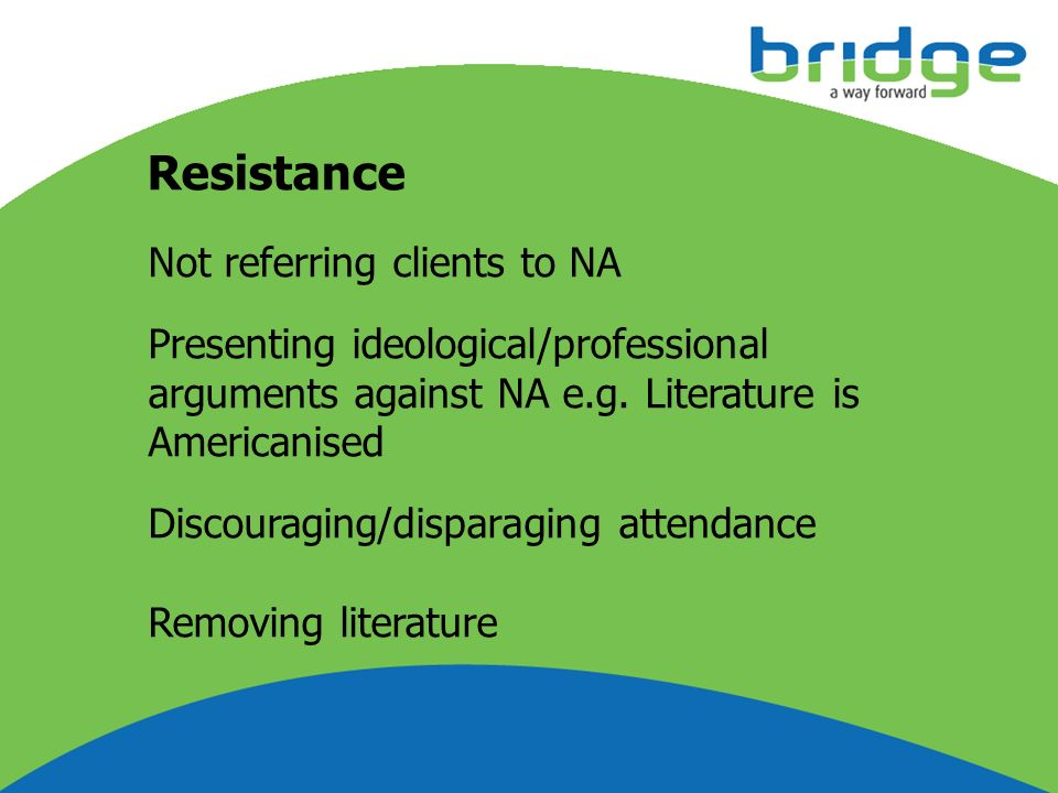 Resistance Not referring clients to NA Presenting ideological/professional arguments against NA e.g. Literature is Americanised Discouraging/disparagi